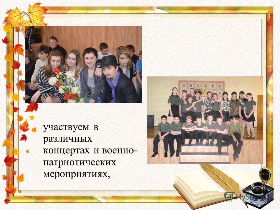 участвуем в различных концертах и военно- патриотических мероприятиях,