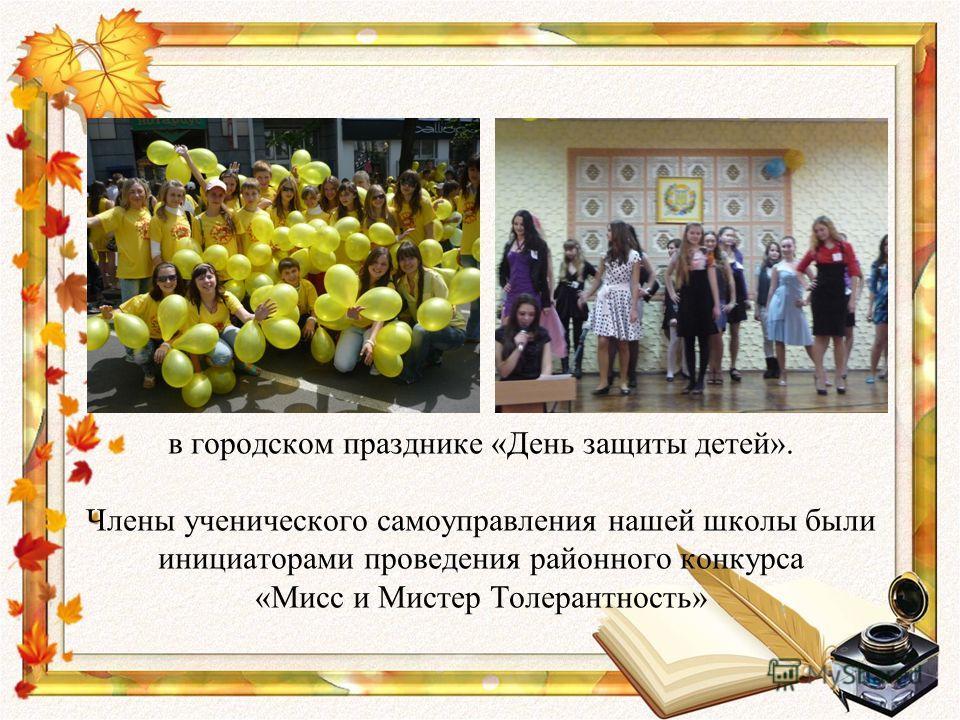 в городском празднике «День защиты детей». Члены ученического самоуправления нашей школы были инициаторами проведения районного конкурса «Мисс и Мистер Толерантность»