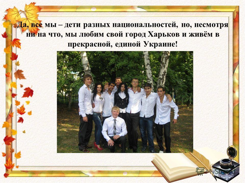 Да, все мы – дети разных национальностей, но, несмотря ни на что, мы любим свой город Харьков и живём в прекрасной, единой Украине!