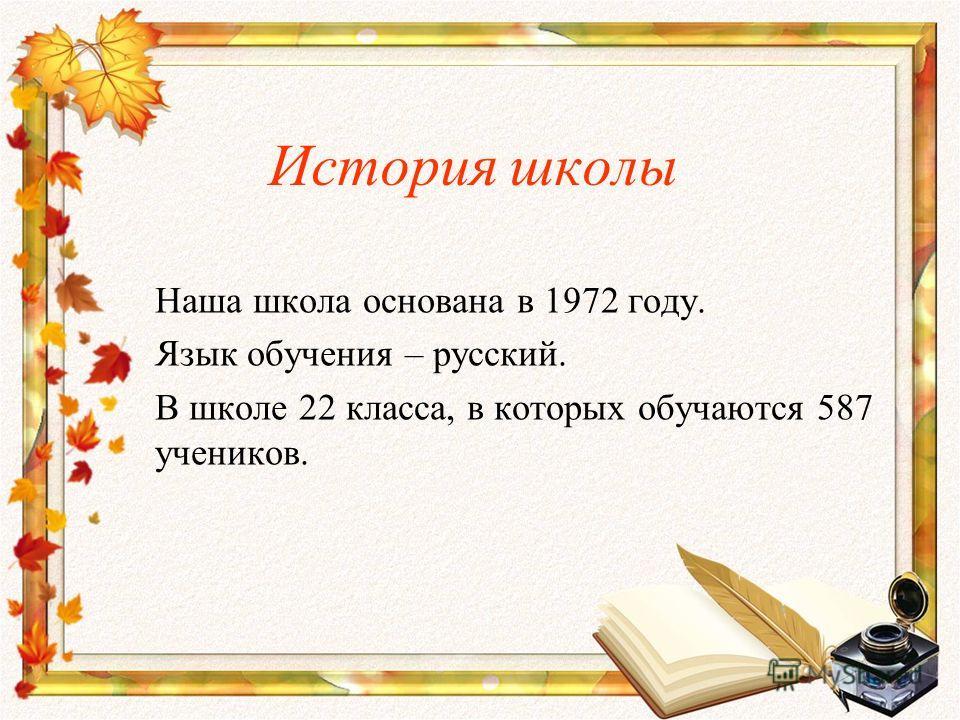История школы Наша школа основана в 1972 году. Язык обучения – русский. В школе 22 класса, в которых обучаются 587 учеников.