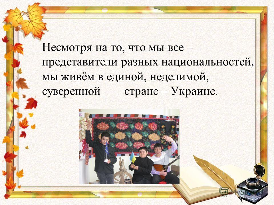 Несмотря на то, что мы все – представители разных национальностей, мы живём в единой, неделимой, суверенной стране – Украине.