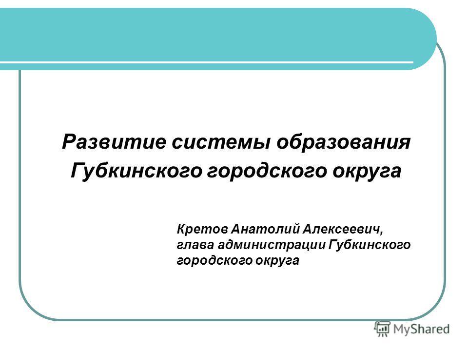Развитие системы образования Губкинского городского округа Кретов Анатолий Алексеевич, глава администрации Губкинского городского округа