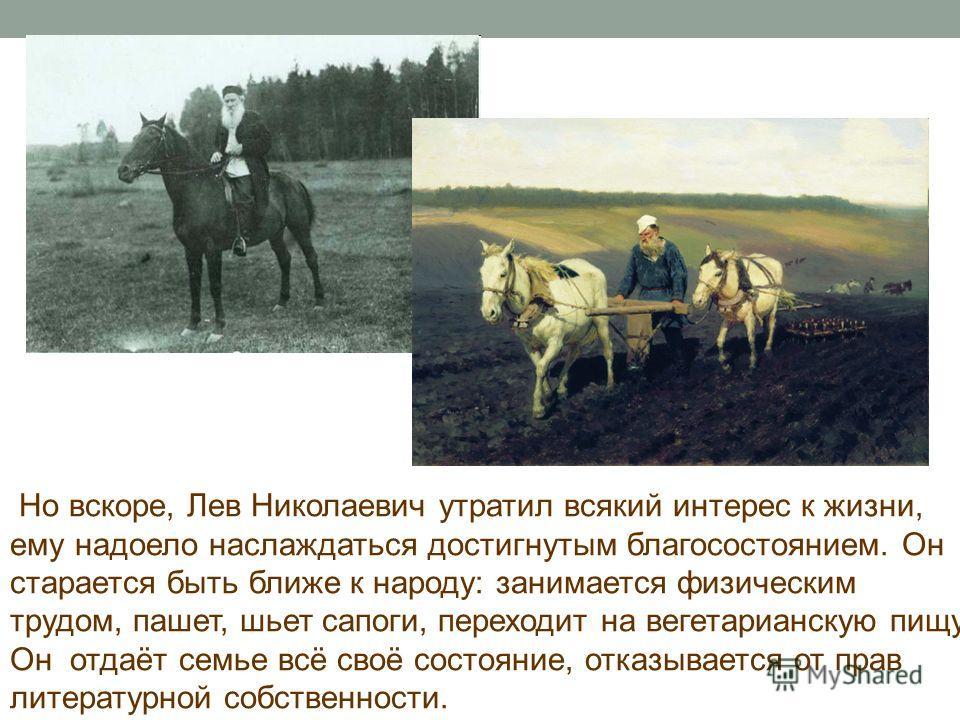 Но вскоре, Лев Николаевич утратил всякий интерес к жизни, ему надоело наслаждаться достигнутым благосостоянием. Он старается быть ближе к народу: занимается физическим трудом, пашет, шьет сапоги, переходит на вегетарианскую пищу. Он отдаёт семье всё