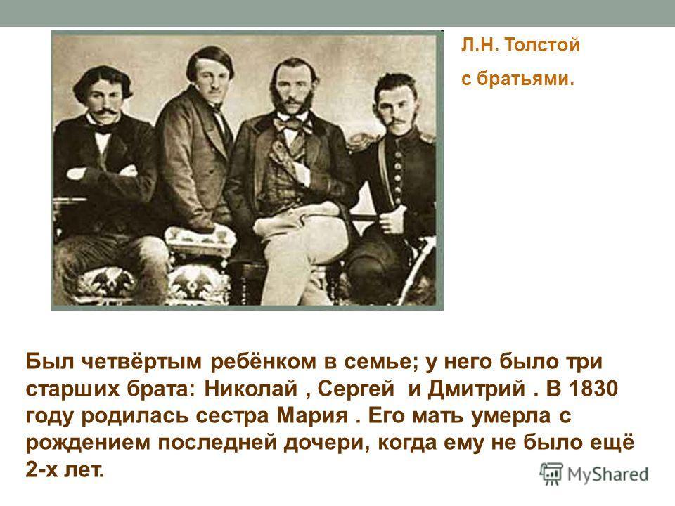 Л.Н. Толстой с братьями. Был четвёртым ребёнком в семье; у него было три старших брата: Николай, Сергей и Дмитрий. В 1830 году родилась сестра Мария. Его мать умерла с рождением последней дочери, когда ему не было ещё 2-х лет.