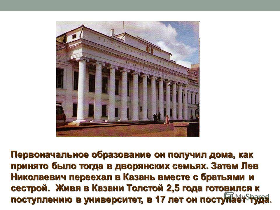 Первоначальное образование он получил дома, как принято было тогда в дворянских семьях. Затем Лев Николаевич переехал в Казань вместе с братьями и сестрой. Живя в Казани Толстой 2,5 года готовился к поступлению в университет, в 17 лет он поступает ту