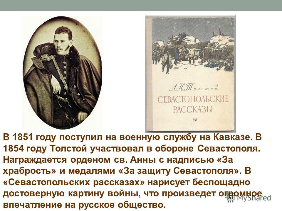 В 1851 году поступил на военную службу на Кавказе. В 1854 году Толстой участвовал в обороне Севастополя. Награждается орденом св. Анны с надписью «За храбрость» и медалями «За защиту Севастополя». В «Севастопольских рассказах» нарисует беспощадно дос