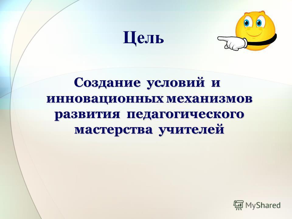 Цель Создание условий и инновационных механизмов развития педагогического мастерства учителей