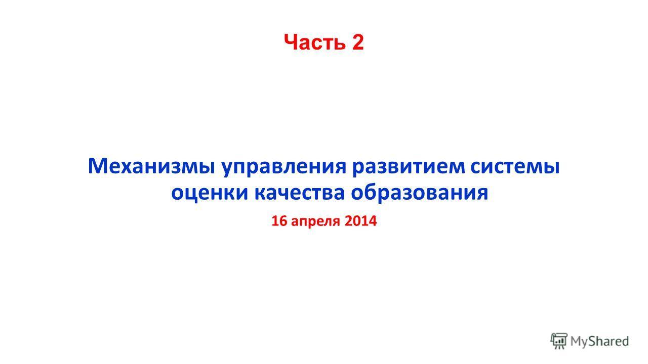 Часть 2 Механизмы управления развитием системы оценки качества образования 16 апреля 2014