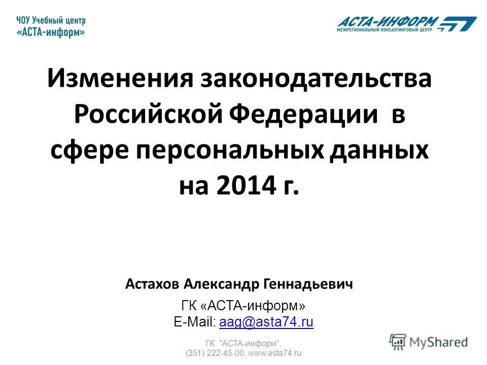 ГК АСТА-информ, (351) 222-45-00, www.asta74. ru Изменения законодательства Российской Федерации в сфере персональных данных на 2014 г. Астахов Александр Геннадьевич ГК «АСТА-информ» E-Mail: aag@asta74.ruaag@asta74.ru