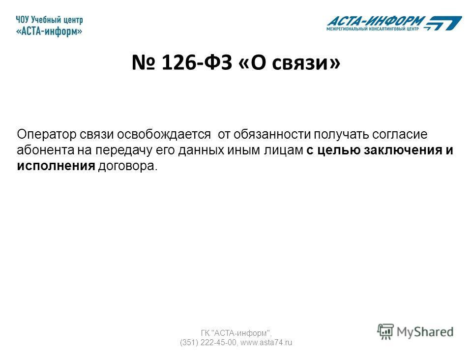 ГК АСТА-информ, (351) 222-45-00, www.asta74. ru Оператор связи освобождается от обязанности получать согласие абонента на передачу его данных иным лицам с целью заключения и исполнения договора. 126-ФЗ «О связи»