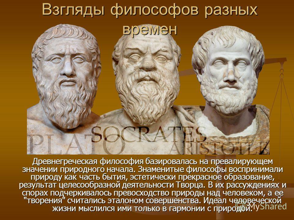 Взгляды философов разных времен Древнегреческая философия базировалась на превалирующем значении природного начала. Знаменитые философы воспринимали природу как часть бытия, эстетически прекрасное образование, результат целесообразной деятельности Тв