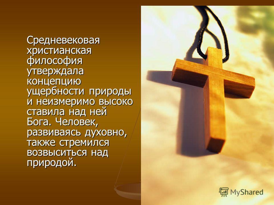 Средневековая христианская философия утверждала концепцию ущербности природы и неизмеримо высоко ставила над ней Бога. Человек, развиваясь духовно, также стремился возвыситься над природой.