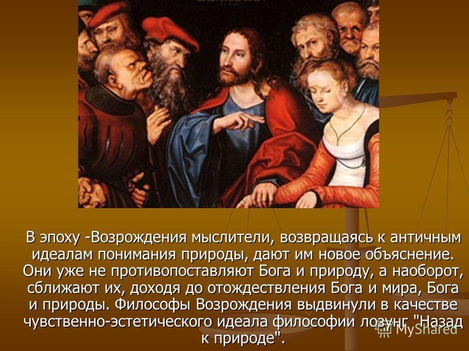 В эпоху -Возрождения мыслители, возвращаясь к античным идеалам понимания природы, дают им новое объяснение. Они уже не противопоставляют Бога и природу, а наоборот, сближают их, доходя до отождествления Бога и мира, Бога и природы. Философы Возрожден