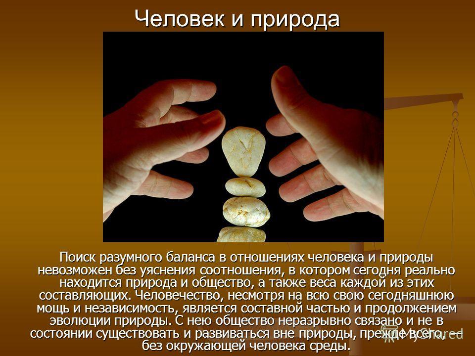Поиск разумного баланса в отношениях человека и природы невозможен без уяснения соотношения, в котором сегодня реально находится природа и общество, а также веса каждой из этих составляющих. Человечество, несмотря на всю свою сегодняшнюю мощь и незав