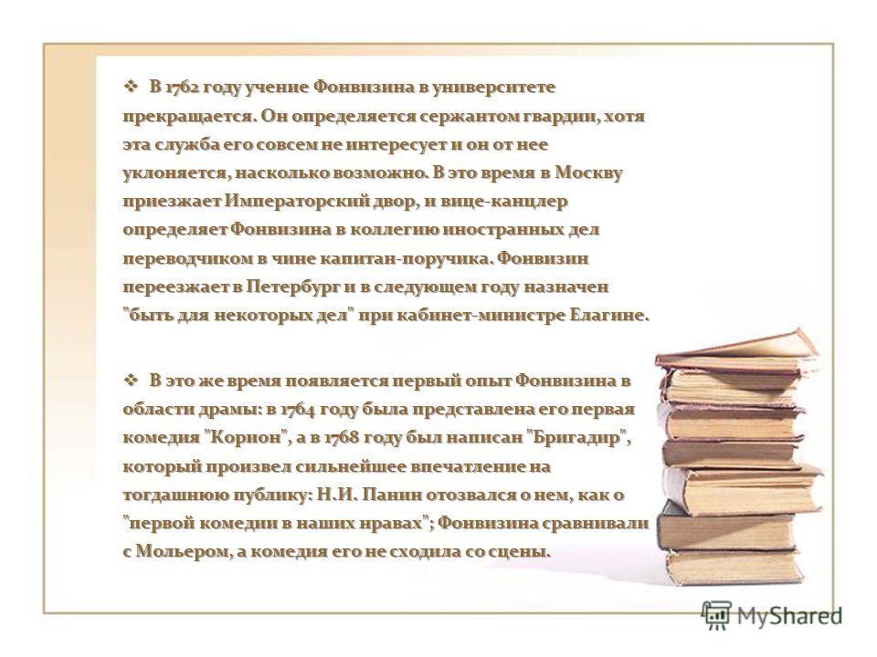 В 1762 году учение Фонвизина в университете прекращается. Он определяется сержантом гвардии, хотя эта служба его совсем не интересует и он от нее уклоняется, насколько возможно. В это время в Москву приезжает Императорский двор, и вице - канцлер опре