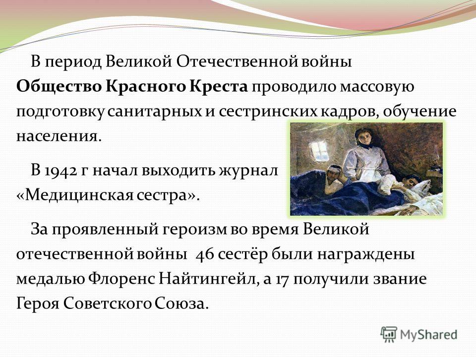 В период Великой Отечественной войны Общество Красного Креста проводило массовую подготовку санитарных и сестринских кадров, обучение населения. В 1942 г начал выходить журнал «Медицинская сестра». За проявленный героизм во время Великой отечественно