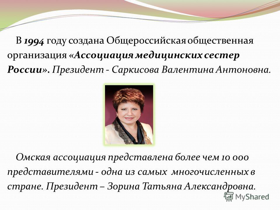 В 1994 году создана Общероссийская общественная организация «Ассоциация медицинских сестер России». Президент - Саркисова Валентина Антоновна. Омская ассоциация представлена более чем 10 000 представителями - одна из самых многочисленных в стране. Пр