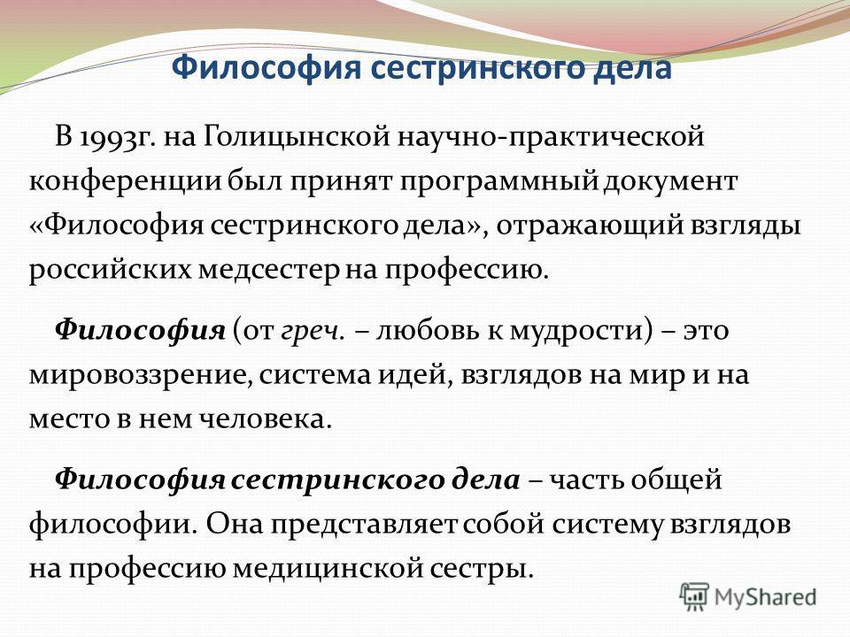 Философия сестринского дела В 1993 г. на Голицынской научно-практической конференции был принят программный документ «Философия сестринского дела», отражающий взгляды российских медсестер на профессию. Философия (от греч. – любовь к мудрости) – это м