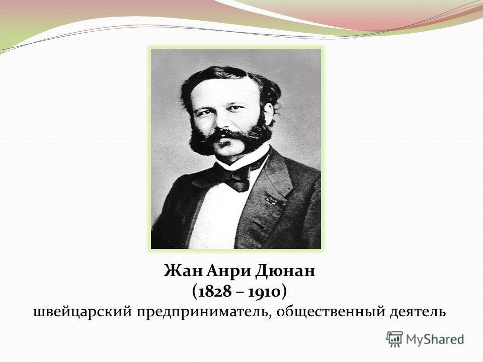 Жан Анри Дюнан (1828 – 1910) швейцарский предприниматель, общественный деятель