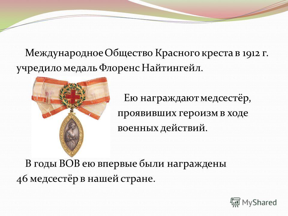 Международное Общество Красного креста в 1912 г. учредило медаль Флоренс Найтингейл. Ею награждают медсестёр, проявивших героизм в ходе военных действий. В годы ВОВ ею впервые были награждены 46 медсестёр в нашей стране.