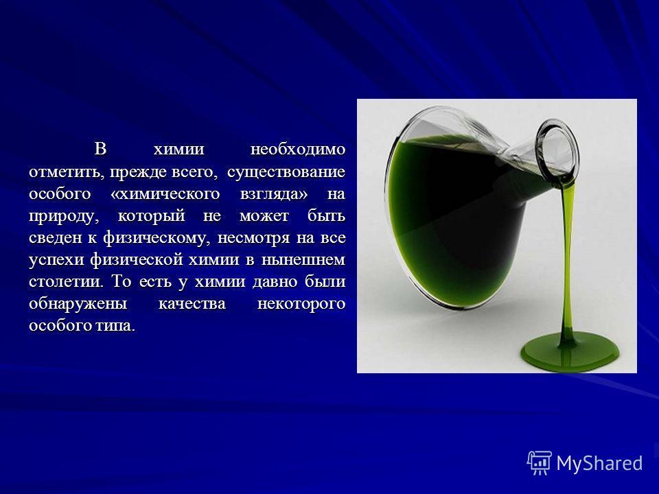 В химии необходимо отметить, прежде всего, существование особого «химического взгляда» на природу, который не может быть сведен к физическому, несмотря на все успехи физической химии в нынешнем столетии. То есть у химии давно были обнаружены качества
