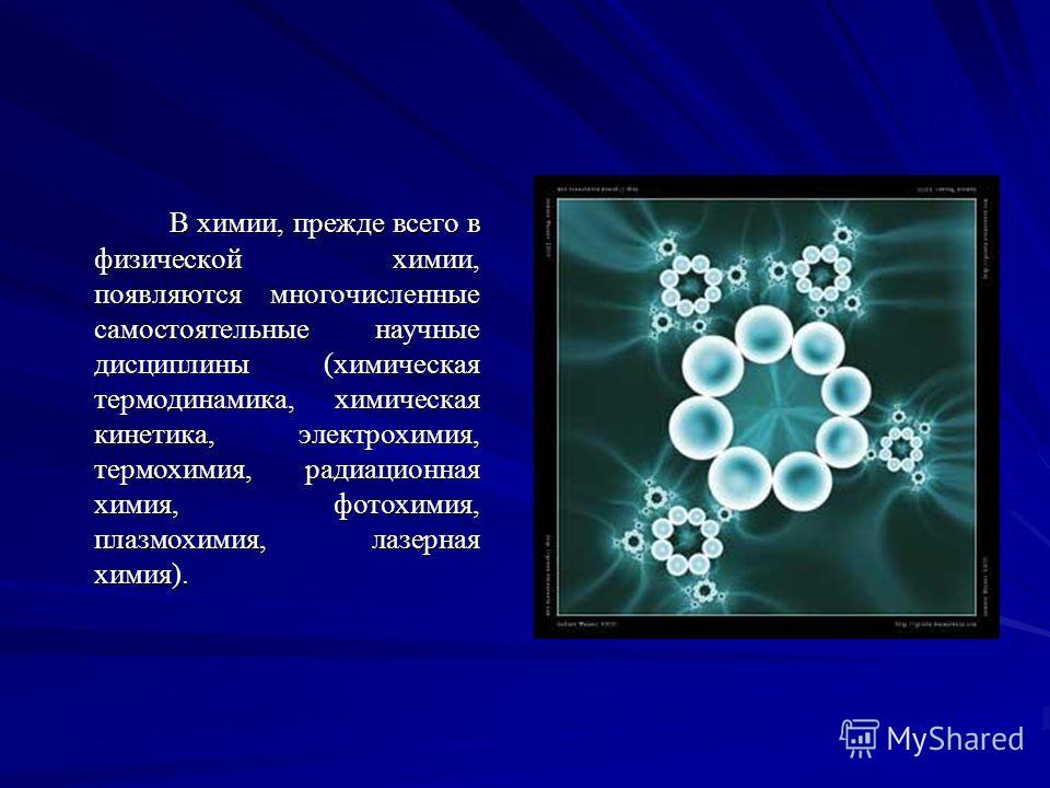 В химии, прежде всего в физической химии, появляются многочисленные самостоятельные научные дисциплины (химическая термодинамика, химическая кинетика, электрохимия, термохимия, радиационная химия, фотохимия, плазмохимия, лазерная химия). В химии, пре