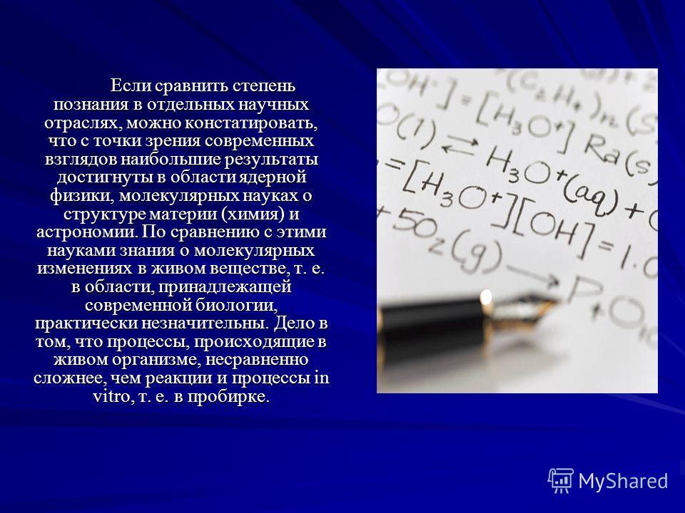 Если сравнить степень познания в отдельных научных отраслях, можно констатировать, что с точки зрения современных взглядов наибольшие результаты достигнуты в области ядерной физики, молекулярных науках о структуре материи (химия) и астрономии. По сра