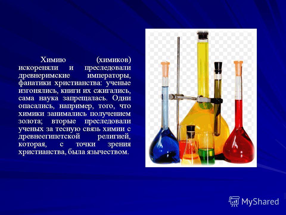 Химию (химиков) искореняли и преследовали древнеримские императоры, фанатики христианства: ученые изгонялись, книги их сжигались, сама наука запрещалась. Одни опасались, например, того, что химики занимались получением золота; вторые преследовали уч