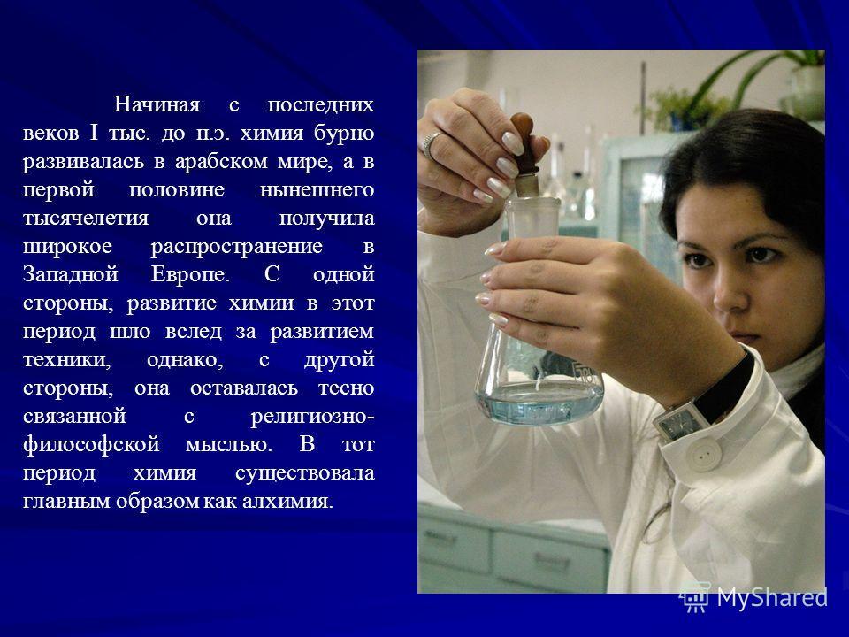 Начиная с последних веков I тыс. до н.э. химия бурно развивалась в арабском мире, а в первой половине нынешнего тысячелетия она получила широкое распространение в Западной Европе. С одной стороны, развитие химии в этот период шло вслед за развитием