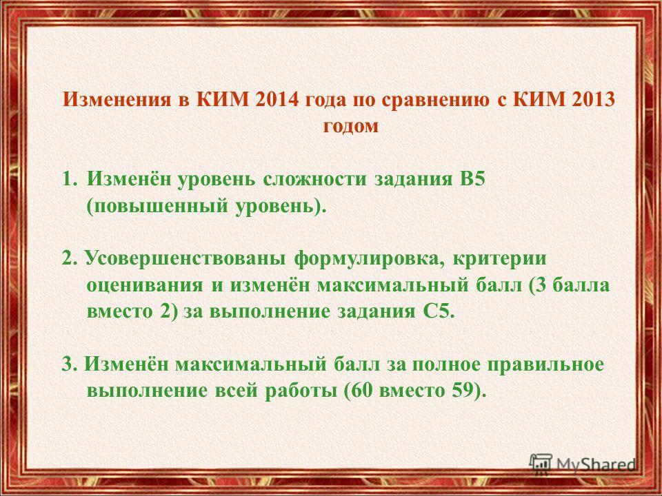 Изменения в КИМ 2014 года по сравнению с КИМ 2013 годом 1.Изменён уровень сложности задания В5 (повышенный уровень). 2. Усовершенствованы формулировка, критерии оценивания и изменён максимальный балл (3 балла вместо 2) за выполнение задания С5. 3. Из