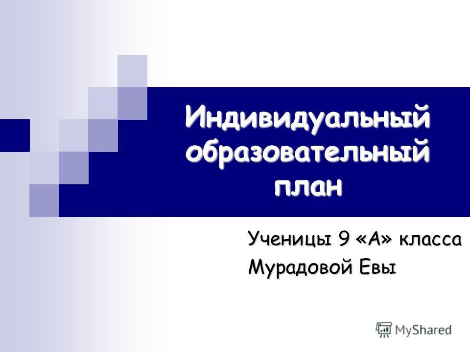 Индивидуальный образовательный план Ученицы 9 «А» класса Мурадовой Евы