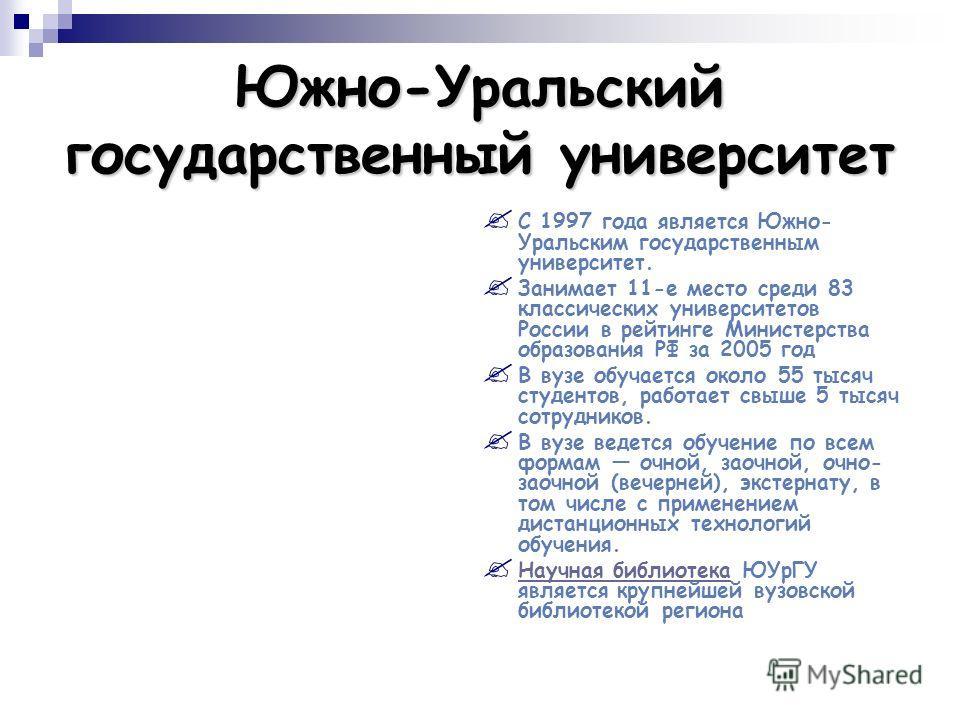Южно-Уральский государственный университет С 1997 года является Южно- Уральским государственным университет. Занимает 11-е место среди 83 классических университетов России в рейтинге Министерства образования РФ за 2005 год В вузе обучается около 55 т