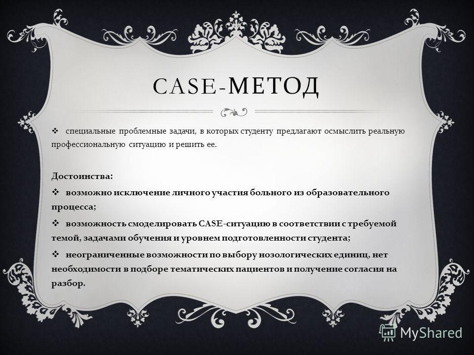 CASE- МЕТОД специальные проблемные задачи, в которых студенту предлагают осмыслить реальную профессиональную ситуацию и решить ее. Достоинства : возможно исключение личного участия больного из образовательного процесса ; возможность смоделировать CAS