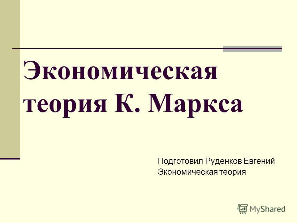 Экономическая теория К. Маркса Подготовил Руденков Евгений Экономическая теория