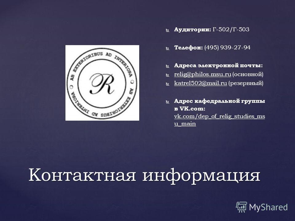 Контактная информация Аудитории: Г-502/Г-503 Телефон: (495) 939-27-94 Адреса электронной почты: relig@philos.msu.ru (основной) katrel502@mail.ru (резервный) Адрес кафедральной группы в VK.com: vk.com/dep_of_relig_studies_ms u_main