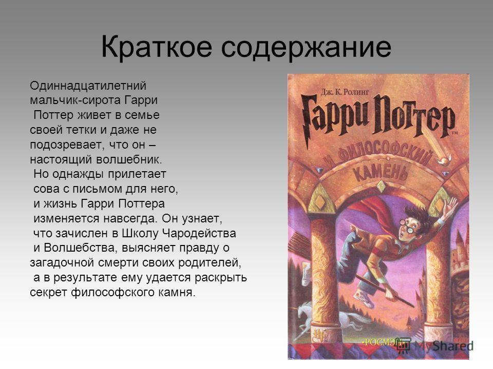 Краткое содержание Одиннадцатилетний мальчик-сирота Гарри Поттер живет в семье своей тетки и даже не подозревает, что он – настоящий волшебник. Но однажды прилетает сова с письмом для него, и жизнь Гарри Поттера изменяется навсегда. Он узнает, что за