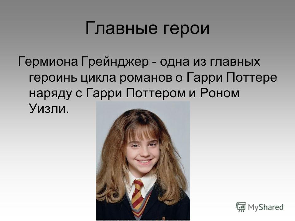 Главные герои Гермиона Грейнджер - одна из главных героинь цикла романов о Гарри Поттере наряду с Гарри Поттером и Роном Уизли.