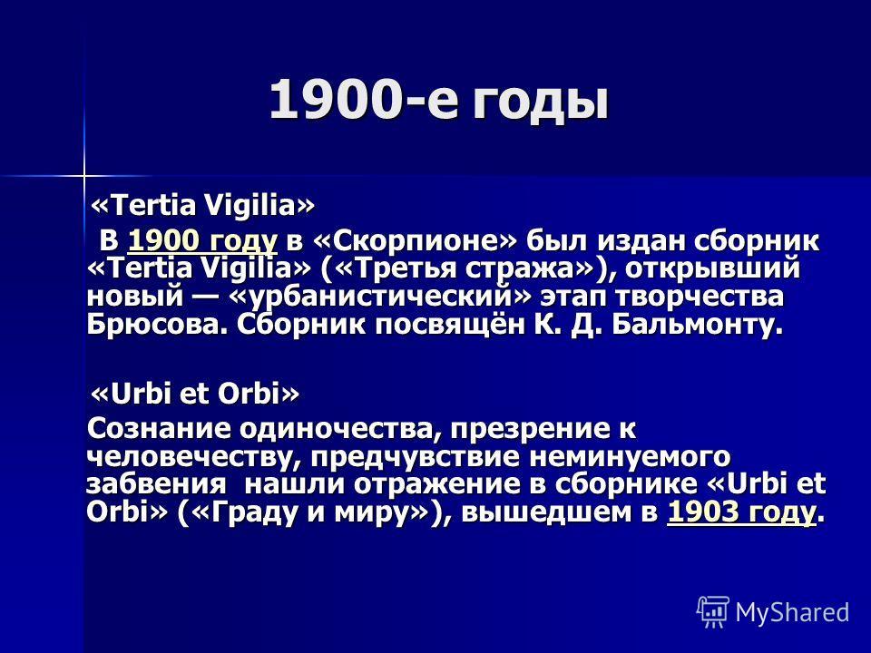 1900-е годы 1900-е годы «Tertia Vigilia» «Tertia Vigilia» В 1900 году в «Скорпионе» был издан сборник «Tertia Vigilia» («Третья стража»), открывший новый «урбанистический» этап творчества Брюсова. Сборник посвящён К. Д. Бальмонту. В 1900 году в «Скор