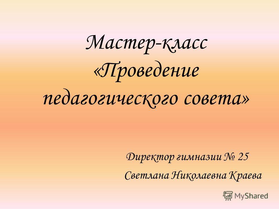 Мастер-класс «Проведение педагогического совета» Директор гимназии 25 Светлана Николаевна Краева
