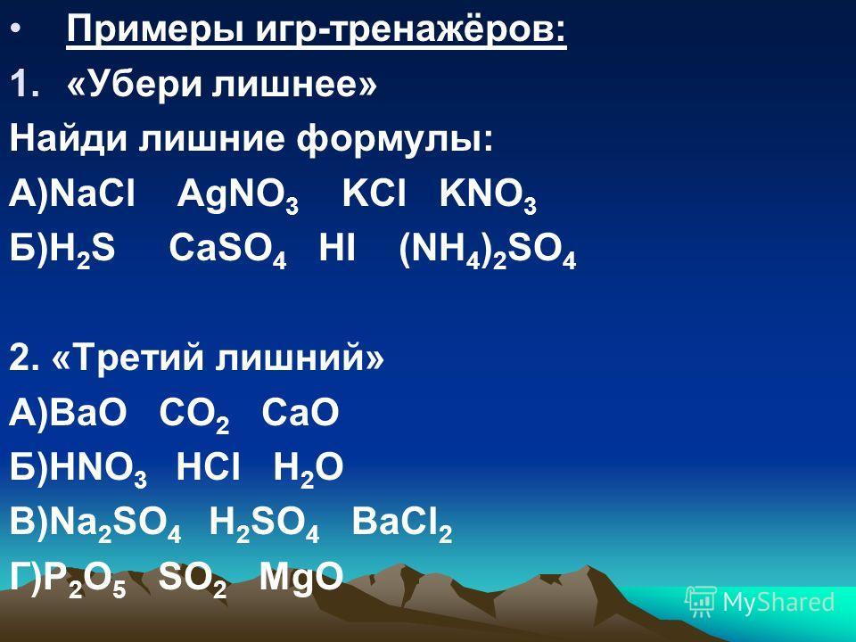 Примеры игр-тренажёров: 1.«Убери лишнее» Найди лишние формулы: А)NaCl AgNO 3 KCl KNO 3 Б)H 2 S CaSO 4 HI (NH 4 ) 2 SO 4 2. «Третий лишний» А)BaO CO 2 CaO Б)HNO 3 HCl H 2 O B)Na 2 SO 4 H 2 SO 4 BaCl 2 Г)P 2 O 5 SO 2 MgO