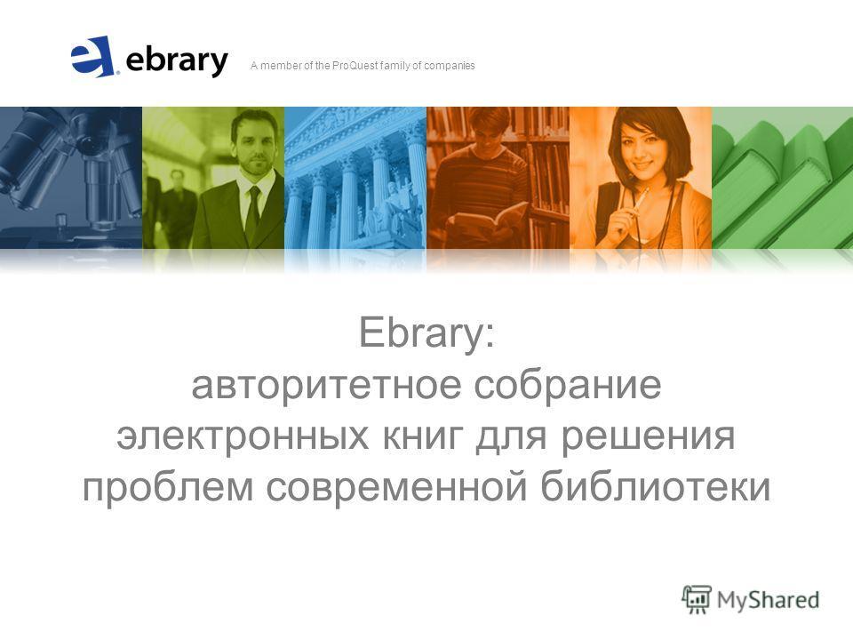 A member of the ProQuest family of companies Ebrary: авторитетное собрание электронных книг для решения проблем современной библиотеки
