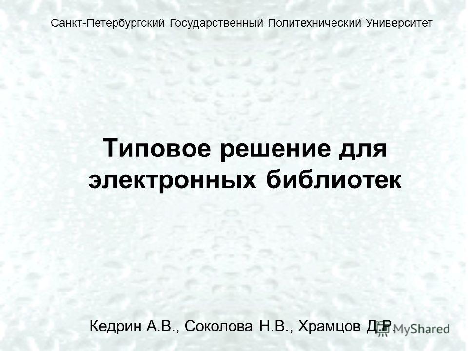 Типовое решение для электронных библиотек Кедрин А.В., Соколова Н.В., Храмцов Д.Р. Санкт-Петербургский Государственный Политехнический Университет