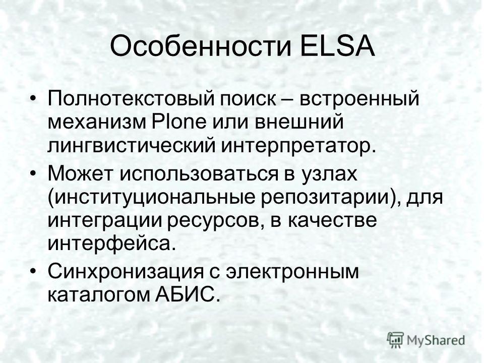 Особенности ELSA Полнотекстовый поиск – встроенный механизм Plone или внешний лингвистический интерпретатор. Может использоваться в узлах (институциональные репозитории), для интеграции ресурсов, в качестве интерфейса. Синхронизация с электронным кат