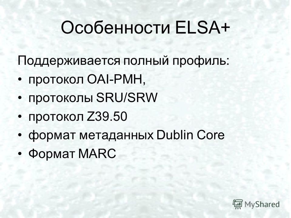 Особенности ELSA+ Поддерживается полный профиль: протокол OAI-PMH, протоколы SRU/SRW протокол Z39.50 формат метаданных Dublin Core Формат MARC