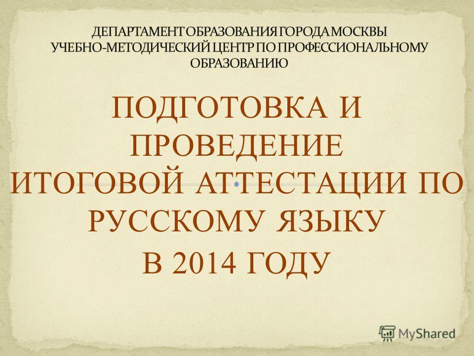 ПОДГОТОВКА И ПРОВЕДЕНИЕ ИТОГОВОЙ АТТЕСТАЦИИ ПО РУССКОМУ ЯЗЫКУ В 2014 ГОДУ МОСКВА 2014