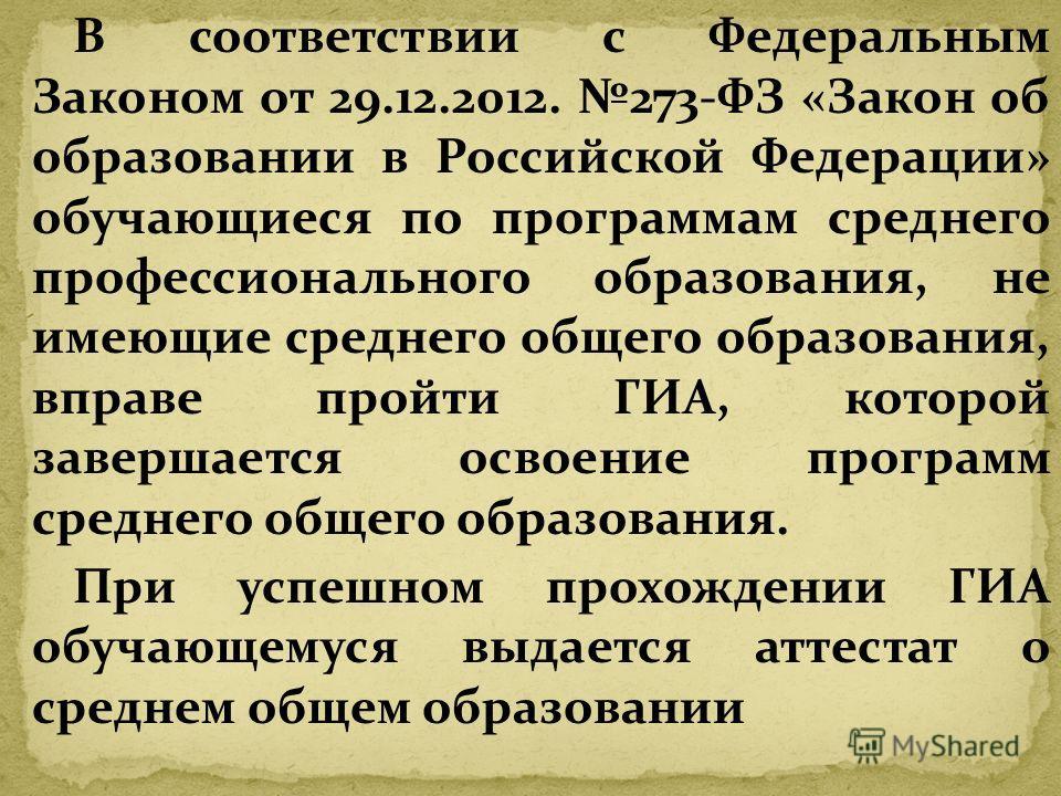 В соответствии с Федеральным Законом от 29.12.2012. 273-ФЗ «Закон об образовании в Российской Федерации» обучающиеся по программам среднего профессионального образования, не имеющие среднего общего образования, вправе пройти ГИА, которой завершается
