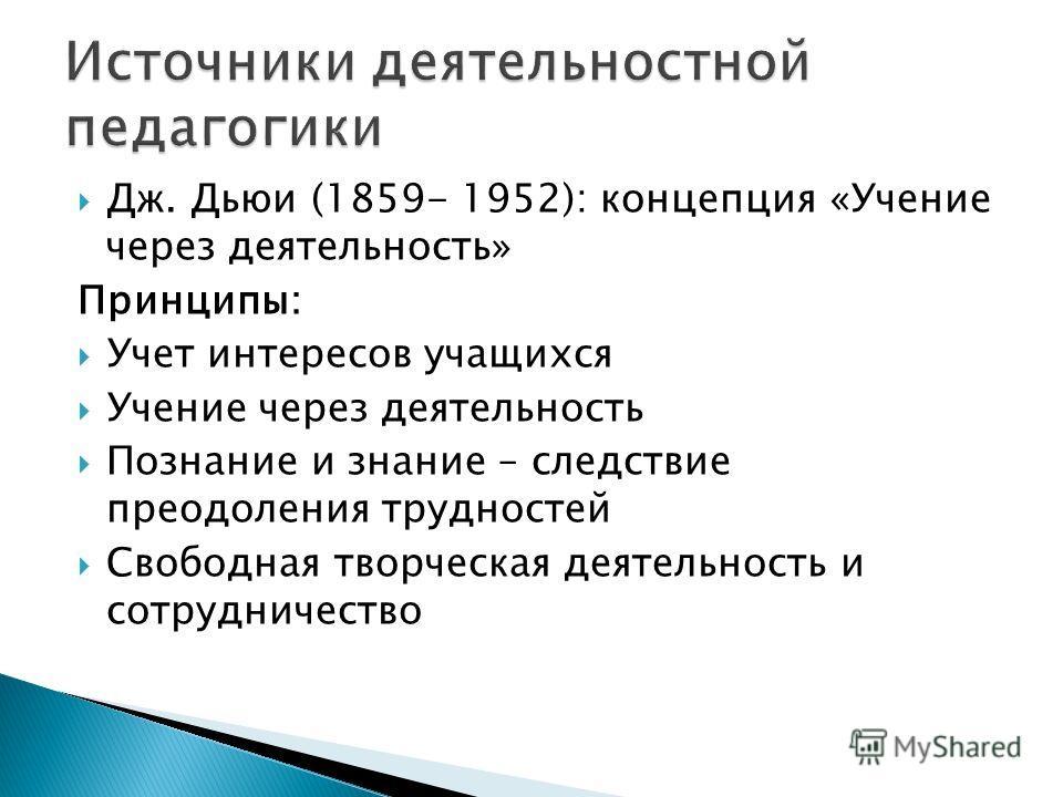 Дж. Дьюи (1859- 1952): концепция «Учение через деятельность» Принципы: Учет интересов учащихся Учение через деятельность Познание и знание – следствие преодоления трудностей Свободная творческая деятельность и сотрудничество