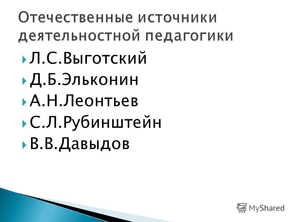 Л.С.Выготский Д.Б.Эльконин А.Н.Леонтьев С.Л.Рубинштейн В.В.Давыдов