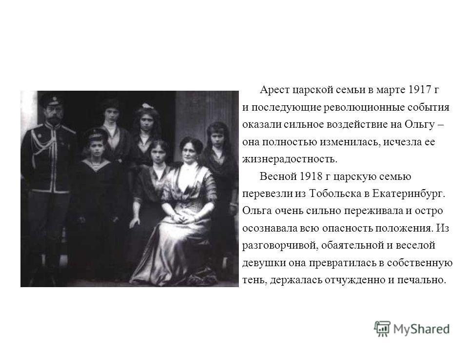 Арест царской семьи в марте 1917 г и последующие революционные события оказали сильное воздействие на Ольгу – она полностью изменилась, исчезла ее жизнерадостность. Весной 1918 г царскую семью перевезли из Тобольска в Екатеринбург. Ольга очень сильно
