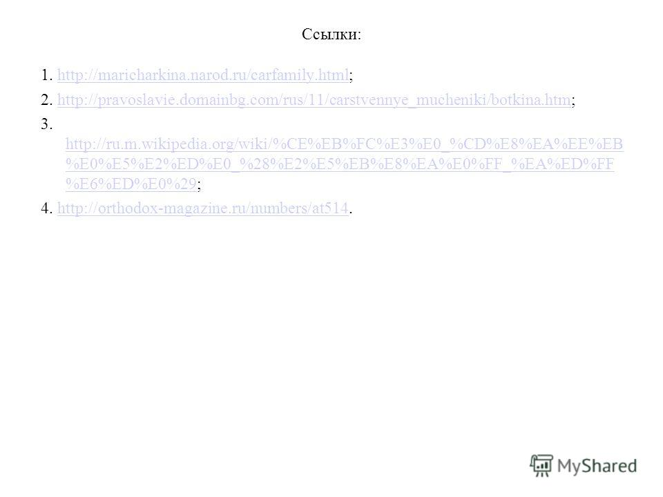 Ссылки: 1. http://maricharkina.narod.ru/carfamily.html;http://maricharkina.narod.ru/carfamily.html 2. http://pravoslavie.domainbg.com/rus/11/carstvennye_mucheniki/botkina.htm;http://pravoslavie.domainbg.com/rus/11/carstvennye_mucheniki/botkina.htm 3.